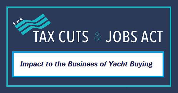 impacts and opportunities in the tax cuts jobs act of 2017 for yacht businesses and buyers